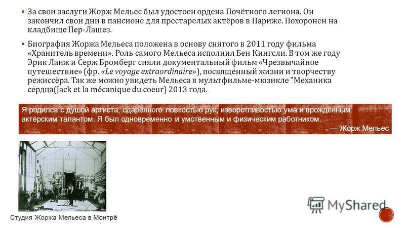 За свои заслуги Жорж Мельес был удостоен ордена Почётного легиона. Он закончил свои дни в пансионе для престарелых актёров в Париже. Похоронен на кладбище Пер - Лашез. Биография Жоржа Мельеса положена в основу снятого в 2011 году фильма « Хранитель в