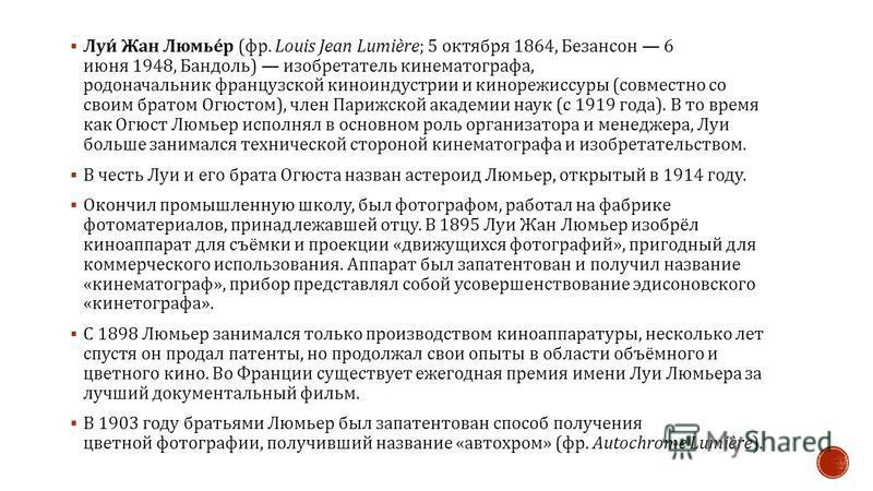 Луи Жан Люмьер ( фр. Louis Jean Lumière; 5 октября 1864, Безансон 6 июня 1948, Бандоль ) изобретатель кинематографа, родоначальник французской киноиндустрии и кинорежиссуры ( совместно со своим братом Огюстом ), член Парижской академии наук ( с 1919
