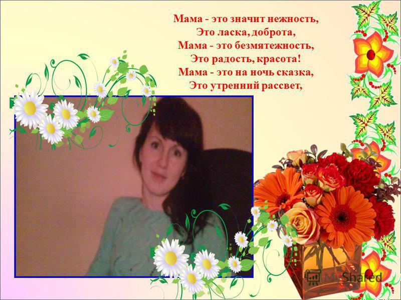 Мама - это значит нежность, Это ласка, доброта, Мама - это безмятежность, Это радость, красота! Мама - это на ночь сказка, Это утренний рассвет,