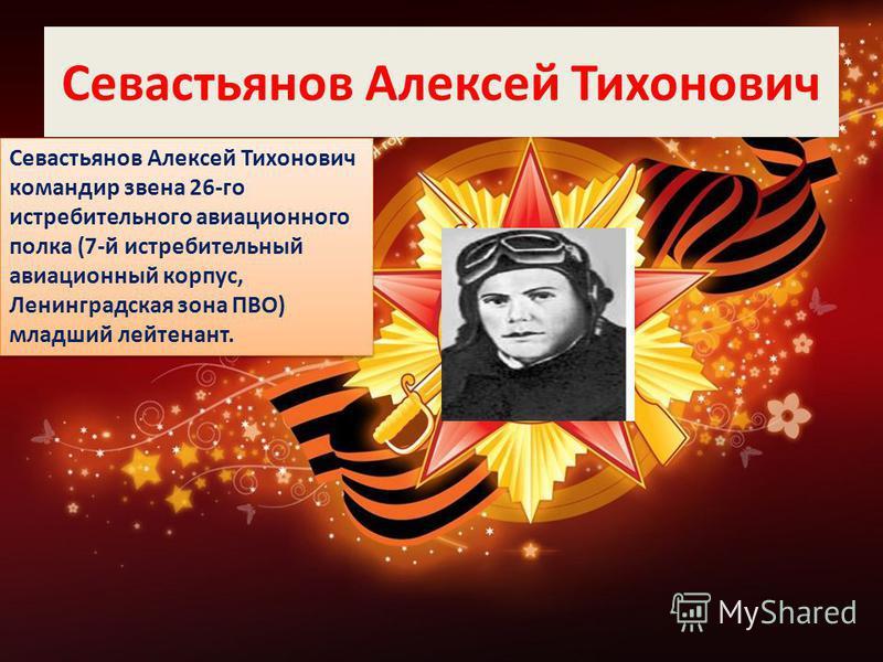 Севастьянов Алексей Тихонович Севастьянов Алексей Тихонович командир звена 26-го истребительного авиационного полка (7-й истребительный авиационный корпус, Ленинградская зона ПВО) младший лейтенант.