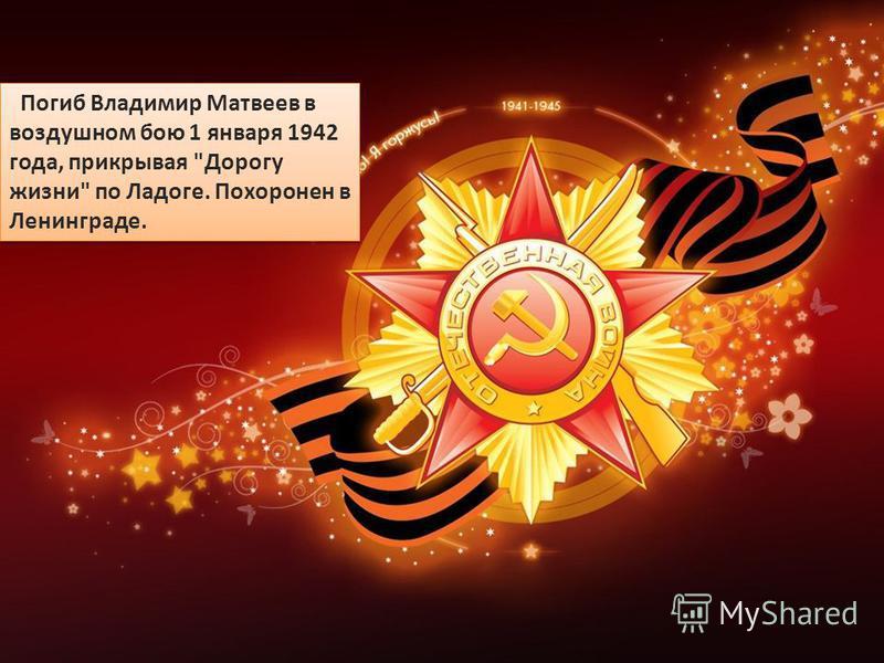 Погиб Владимир Матвеев в воздушном бою 1 января 1942 года, прикрывая Дорогу жизни по Ладоге. Похоронен в Ленинграде.