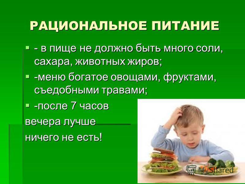 РАЦИОНАЛЬНОЕ ПИТАНИЕ - в пище не должно быть много соли, сахара, животных жиров; - в пище не должно быть много соли, сахара, животных жиров; -меню богатое овощами, фруктами, съедобными травами; -меню богатое овощами, фруктами, съедобными травами; -по