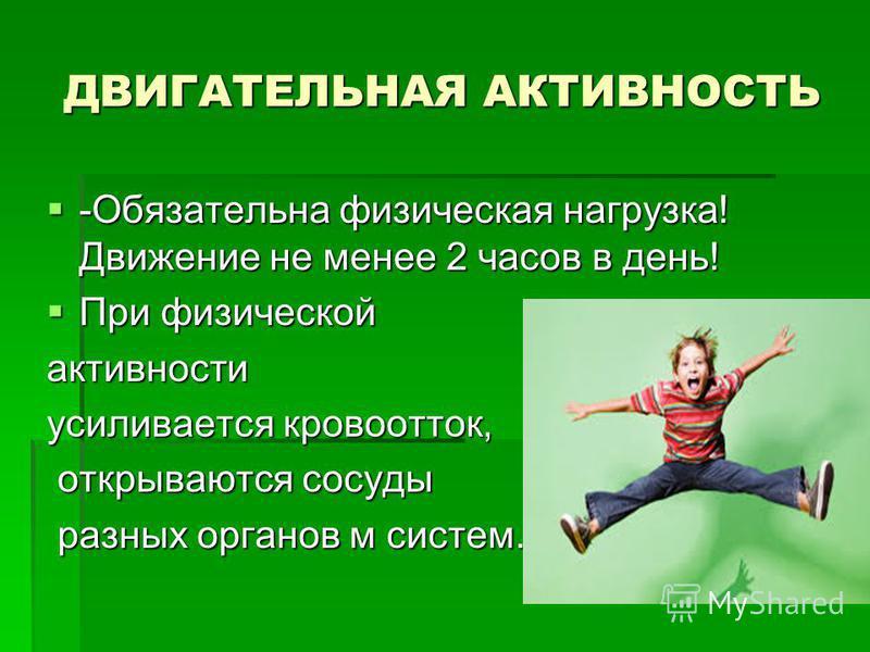 ДВИГАТЕЛЬНАЯ АКТИВНОСТЬ -Обязательна физическая нагрузка! Движение не менее 2 часов в день! -Обязательна физическая нагрузка! Движение не менее 2 часов в день! При физической При физической активности усиливается кровоток, открываются сосуды открываю