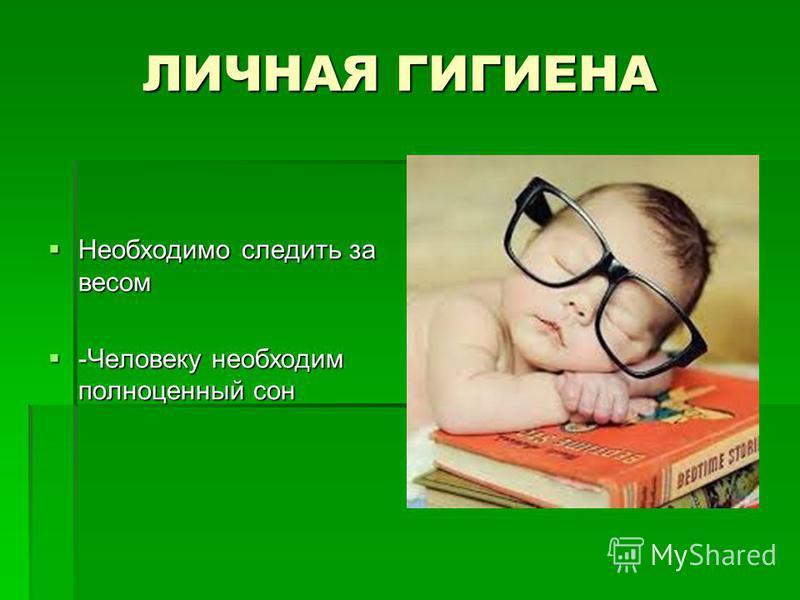 ЛИЧНАЯ ГИГИЕНА Необходимо следить за весом Необходимо следить за весом -Человеку необходим полноценный сон -Человеку необходим полноценный сон