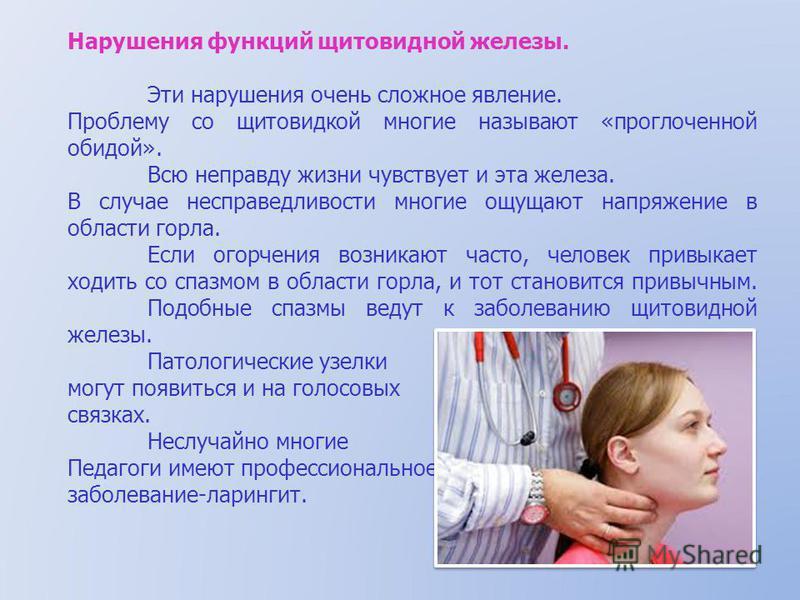 Нарушения функций щитовидной железы. Эти нарушения очень сложное явление. Проблему со щитовидкой многие называют «проглоченной обидой». Всю неправду жизни чувствует и эта железа. В случае несправедливости многие ощущают напряжение в области горла. Ес