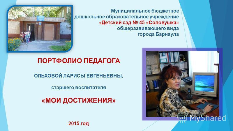 Муниципальное бюджетное дошкольное образовательное учреждение «Детский сад 45 «Соловушка» общеразвивающего вида города Барнаула ПОРТФОЛИО ПЕДАГОГА ОЛЬХОВОЙ ЛАРИСЫ ЕВГЕНЬЕВНЫ, старшего воспитателя «МОИ ДОСТИЖЕНИЯ» 2015 год