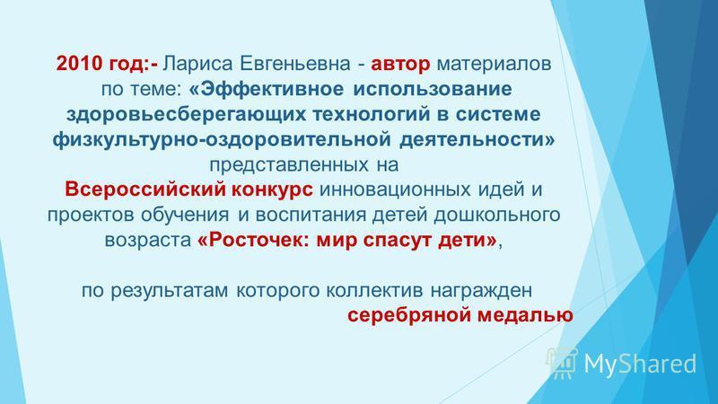 2010 год:- Лариса Евгеньевна - автор материалов по теме: «Эффективное использование здоровьесберегающих технологий в системе физкультурно-оздоровительной деятельности» представленных на Всероссийский конкурс инновационных идей и проектов обучения и в