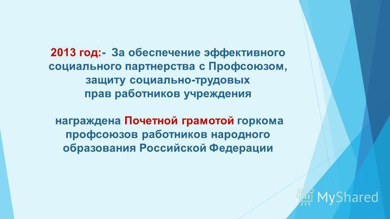 2013 год:- За обеспечение эффективного социального партнерства с Профсоюзом, защиту социально-трудовых прав работников учреждения награждена Почетной грамотой горкома профсоюзов работников народного образования Российской Федерации