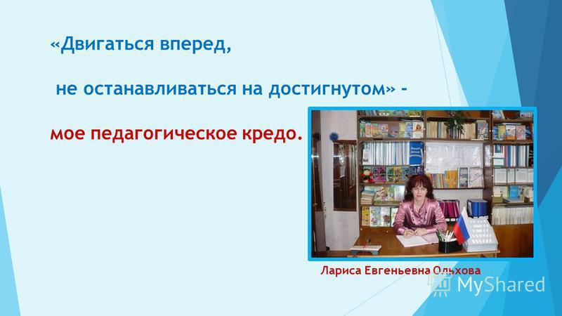 «Двигаться вперед, не останавливаться на достигнутом» - мое педагогическое кредо. Лариса Евгеньевна Ольхова