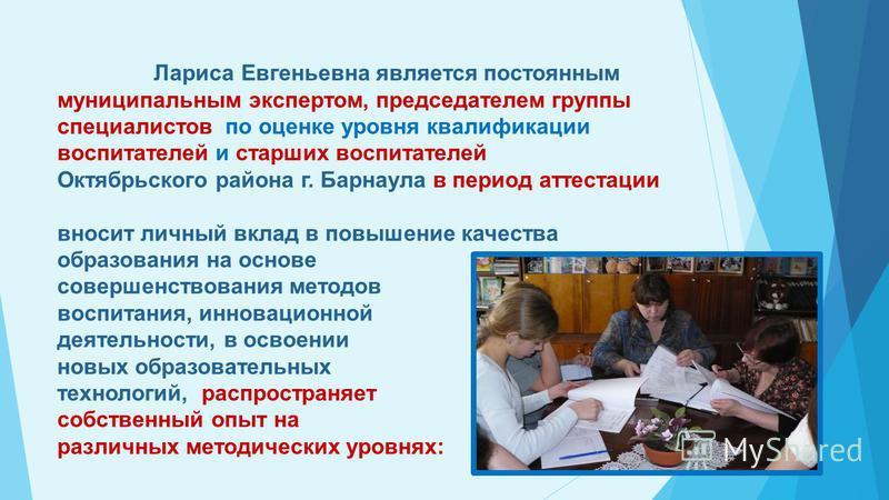 Лариса Евгеньевна является постоянным муниципальным экспертом, председателем группы специалистов по оценке уровня квалификации воспитателей и старших воспитателей Октябрьского района г. Барнаула в период аттестации вносит личный вклад в повышение кач