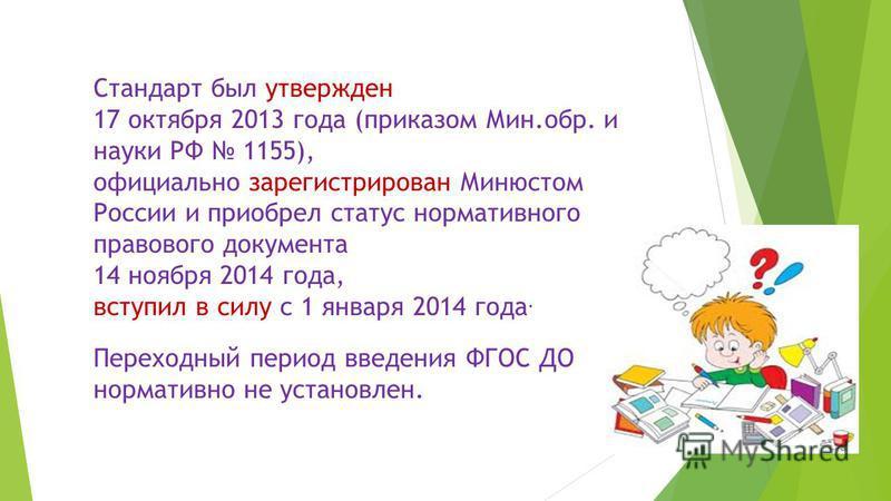 Стандарт был утвержден 17 октября 2013 года (приказом Мин.обр. и науки РФ 1155), официально зарегистрирован Минюстом России и приобрел статус нормативного правового документа 14 ноября 2014 года, вступил в силу с 1 января 2014 года. Переходный период