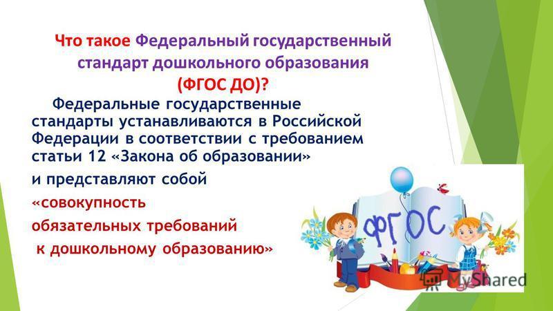Что такое Федеральный государственный стандарт дошкольного образования (ФГОС ДО)? Федеральные государственные стандарты устанавливаются в Российской Федерации в соответствии с требованием статьи 12 «Закона об образовании» и представляют собой «совоку