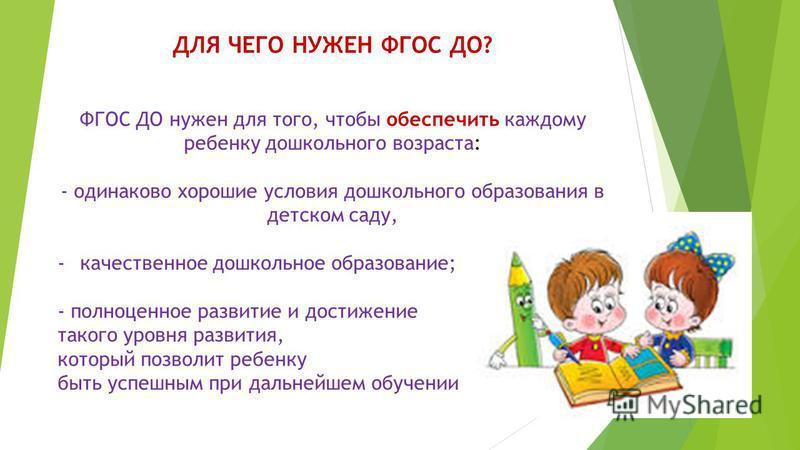 ДЛЯ ЧЕГО НУЖЕН ФГОС ДО? ФГОС ДО нужен для того, чтобы обеспечить каждому ребенку дошкольного возраста: - одинаково хорошие условия дошкольного образования в детском саду, -качественное дошкольное образование; - полноценное развитие и достижение таког