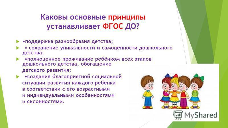 Каковы основные принципы устанавливает ФГОС ДО? поддержка разнообразия детства; сохранение уникальности и самоценности дошкольного детства; полноценное проживание ребёнком всех этапов дошкольного детства, обогащение детского развития; создания благоп