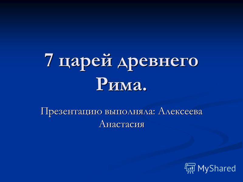 7 царей древнего Рима. Презентацию выполняла: Алексеева Анастасия