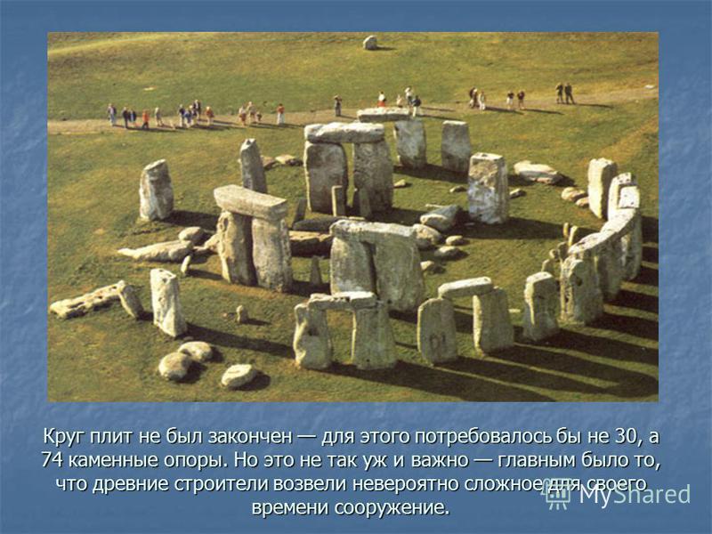 Круг плит не был закончен для этого потребовалось бы не 30, а 74 каменные опоры. Но это не так уж и важно главным было то, что древние строители возвели невероятно сложное для своего времени сооружение.