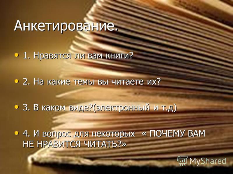 Анкетирование. 1. Нравятся ли вам книги? 1. Нравятся ли вам книги? 2. На какие темы вы читаете их? 2. На какие темы вы читаете их? 3. В каком виде?(электронный и т.д) 3. В каком виде?(электронный и т.д) 4. И вопрос для некоторых « ПОЧЕМУ ВАМ НЕ НРАВИ