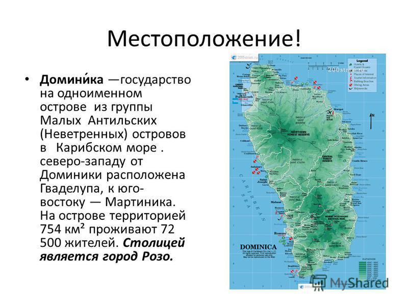 Местоположение! Домини́ка государство на одноименном острове из группы Малых Антильских (Неветренных) островов в Карибском море. северо-западу от Доминики расположена Гваделупа, к юго- востоку Мартиника. На острове территорией 754 км² проживают 72 50