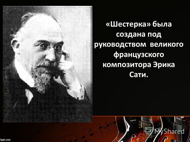«Шестерка» была создана под руководством великого французского композитора Эрика Сати.