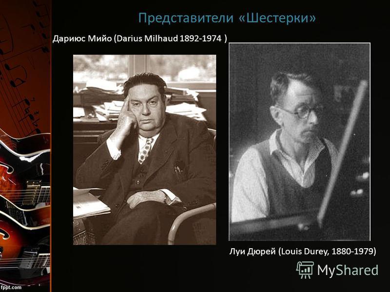 Представители «Шестерки» Луи Дюрей (Louis Durey, 1880-1979) Дариюс Мийо (Darius Milhaud 1892-1974 )