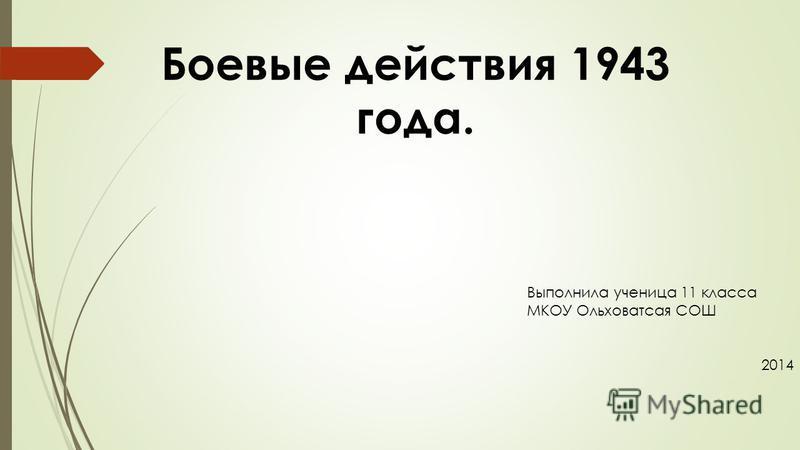 Боевые действия 1943 года. Выполнила ученица 11 класса МКОУ Ольховатсая СОШ 2014