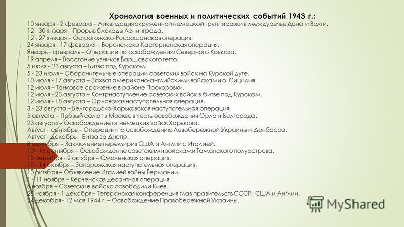 Хронология военных и политических событий 1943 г.: 10 января - 2 февраля – Ликвидация окруженной немецкой группировки в междуречье Дона и Волги. 12 - 30 января – Прорыв блокады Ленинграда. 12 - 27 января – Острогожско-Россошанская операция. 24 января