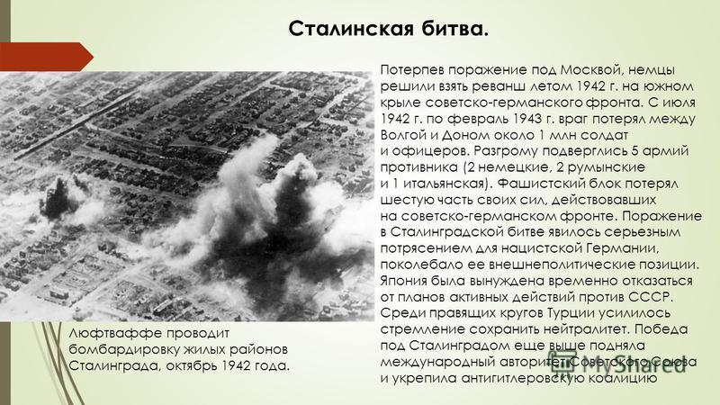 Потерпев поражение под Москвой, немцы решили взять реванш летом 1942 г. на южном крыле советско-германского фронта. С июля 1942 г. по февраль 1943 г. враг потерял между Волгой и Доном около 1 млн солдат и офицеров. Разгрому подверглись 5 армий против