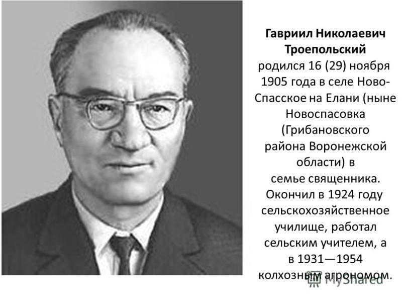 Гавриил Николаевич Троепольский родился 16 (29) ноября 1905 года в селе Ново- Спасское на Елани (ныне Новоспасовка (Грибановского района Воронежской области) в семье священника. Окончил в 1924 году сельскохозяйственное училище, работал сельским учите
