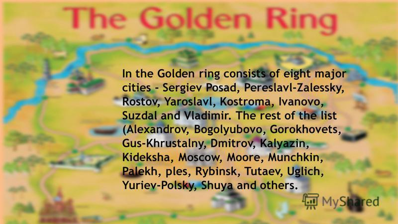 In the Golden ring consists of eight major cities - Sergiev Posad, Pereslavl-Zalessky, Rostov, Yaroslavl, Kostroma, Ivanovo, Suzdal and Vladimir. The rest of the list (Alexandrov, Bogolyubovo, Gorokhovets, Gus-Khrustalny, Dmitrov, Kalyazin, Kideksha,