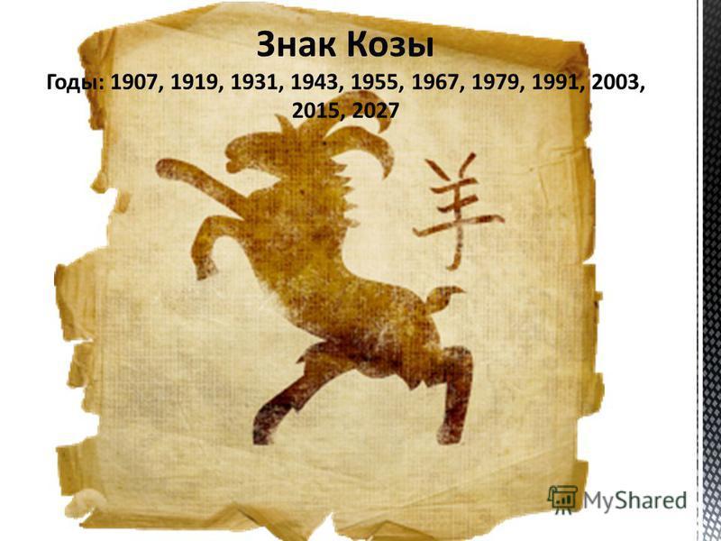 Знак Козы Годы: 1907, 1919, 1931, 1943, 1955, 1967, 1979, 1991, 2003, 2015, 2027