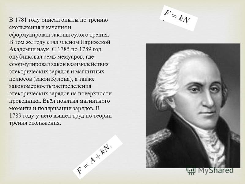 В 1781 году описал опыты по трению скольжения и качения и сформулировал законы сухого трения. В том же году стал членом Парижской Академии наук. С 1785 по 1789 год опубликовал семь мемуаров, где сформулировал закон взаимодействия электрических зарядо