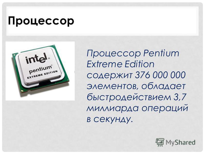 Процессор Процессор Pentium Extreme Edition содержит 376 000 000 элементов, обладает быстродействием 3,7 миллиарда операций в секунду.