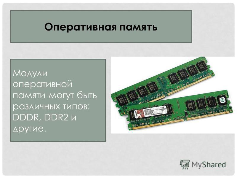 Оперативная память Модули оперативной памяти могут быть различных типов: DDDR, DDR2 и другие.