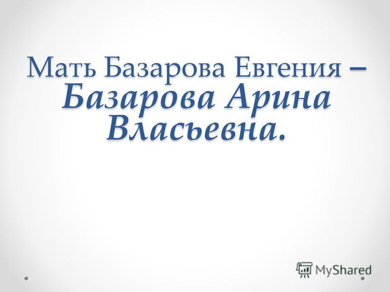 Мать Базарова Евгения – Базарова Арина Власьевна.