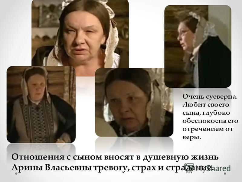 Отношения с сыном вносят в душевную жизнь Арины Власьевны тревогу, страх и страдание. Очень суеверна. Любит своего сына, глубоко обеспокоена его отречением от веры.