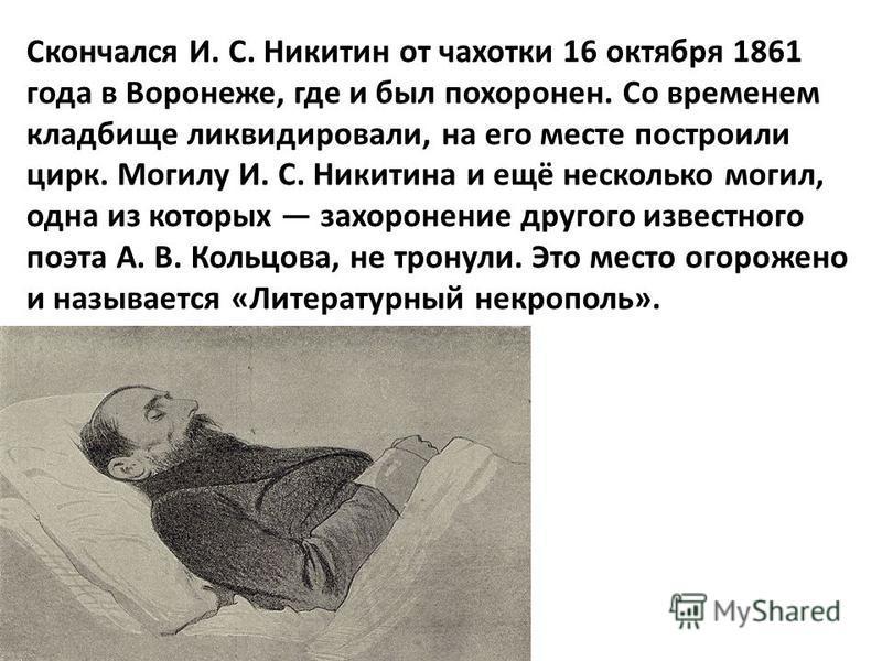 Скончался И. С. Никитин от чахотки 16 октября 1861 года в Воронеже, где и был похоронен. Со временем кладбище ликвидировали, на его месте построили цирк. Могилу И. С. Никитина и ещё несколько могил, одна из которых захоронение другого известного поэт