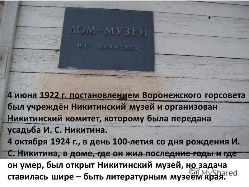 4 июня 1922 г. постановлением Воронежского горсовета был учреждён Никитинский музей и организован Никитинский комитет, которому была передана усадьба И. С. Никитина. 4 октября 1924 г., в день 100-летия со дня рождения И. С. Никитина, в доме, где он ж