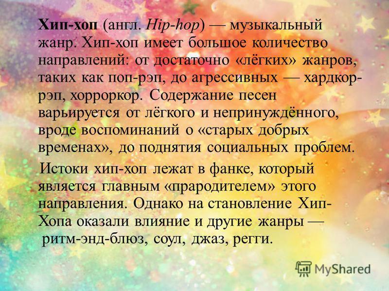 Хип-хоп (англ. Hip-hop) музыкальный жанр. Хип-хоп имеет большое количество направлений: от достаточно «лёгких» жанров, таких как поп-рэп, до агрессивных хардкор- рэп, хорроркор. Содержание песен варьируется от лёгкого и непринуждённого, вроде воспоми