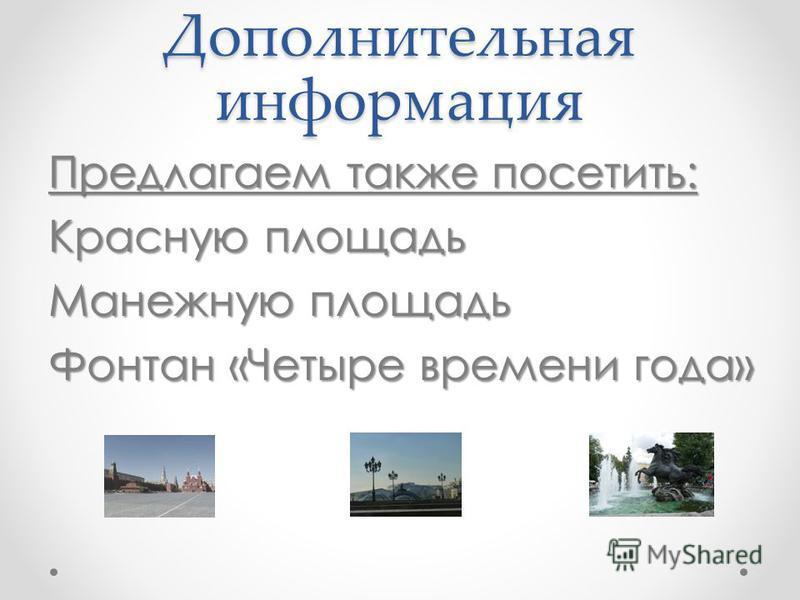 Дополнительная информация Предлагаем также посетить: Красную площадь Манежную площадь Фонтан «Четыре времени года»