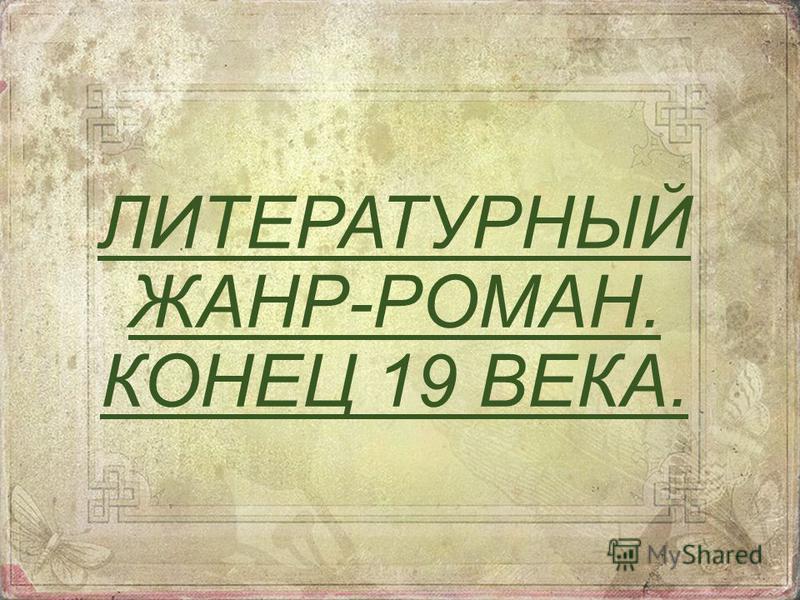ЛИТЕРАТУРНЫЙ ЖАНР-РОМАН. КОНЕЦ 19 ВЕКА.