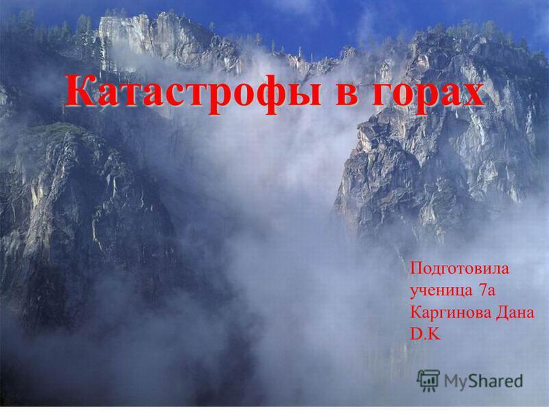 Катастрофы в горах Подготовила ученица 7 а Каргинова Дана D.K