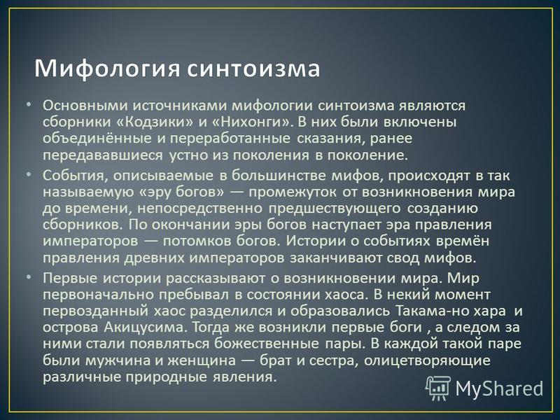 Основными источникоми мифологии сынтоизма являются сборники « Кодзики » и « Нихонги ». В них были включены объединённые и переработанные сказания, ранее передававшиеся устно из поколения в поколение. События, описываемые в большинстве мифов, происход