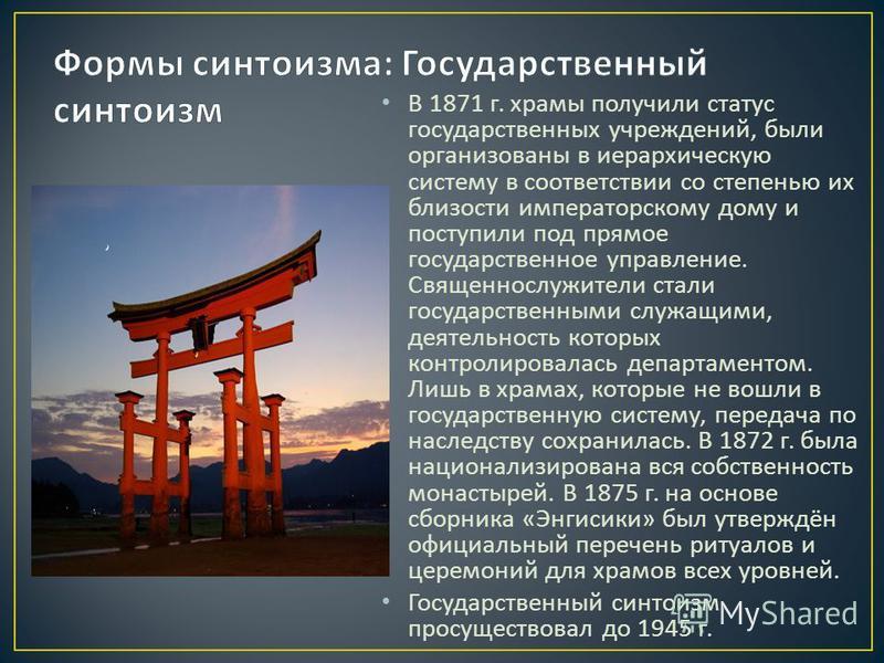 В 1871 г. храмы получили статус государственных учреждений, были организованы в иерархическую систему в соответствии со степенью их близости императорскому дому и поступили под прямое государственное управление. Священнослужители стали государственны