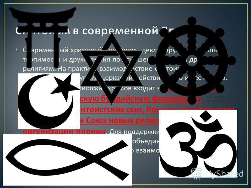 Современный храмовый сынтоизм, декларирует принципы терпимости и дружелюбия по отношению ко всем другим религиям. На практике взаимодействие сынтоистских организаций с другими церквями действительно имеет место. Ассоциация сынтоистских храмов входит