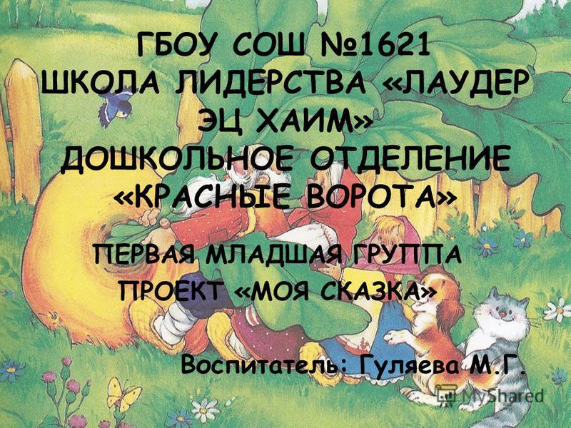 ГБОУ СОШ 1621 ШКОЛА ЛИДЕРСТВА «ЛАУДЕР ЭЦ ХАИМ» ДОШКОЛЬНОЕ ОТДЕЛЕНИЕ «КРАСНЫЕ ВОРОТА» ПЕРВАЯ МЛАДШАЯ ГРУППА ПРОЕКТ «МОЯ СКАЗКА» Воспитатель: Гуляева М.Г.