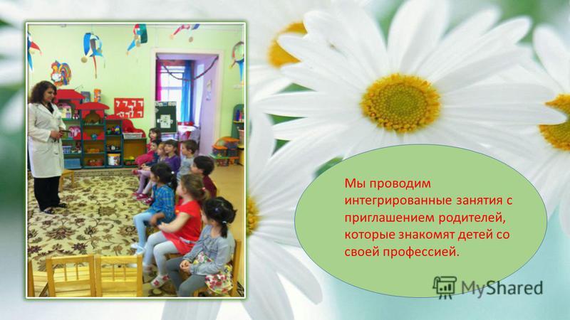 Мы проводим интегрированные занятия с приглашением родителей, которые знакомят детей со своей профессией.