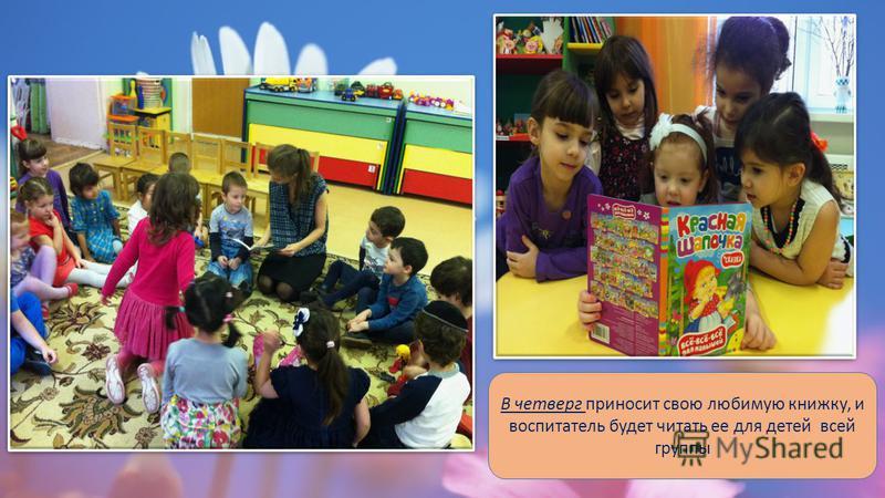 В четверг приносит свою любимую книжку, и воспитатель будет читать ее для детей всей группы