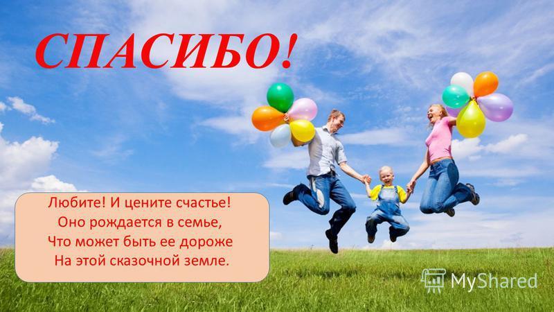Любите! И цените счастье! Оно рождается в семье, Что может быть ее дороже На этой сказочной земле. СПАСИБО!