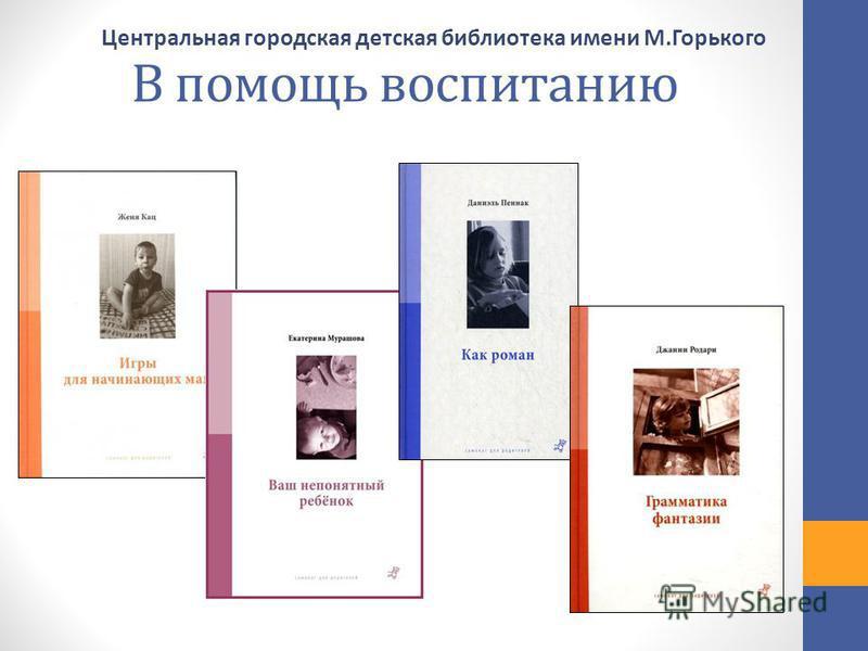 В помощь воспитанию Центральная городская детская библиотека имени М.Горького