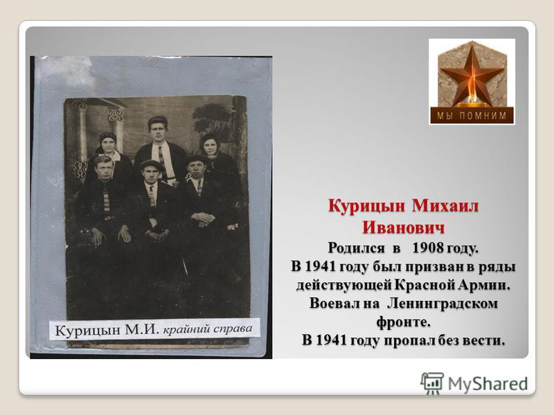 Курицын Михаил Иванович Родился в 1908 году. В 1941 году был призван в ряды действующей Красной Армии. Воевал на Ленинградском фронте. В 1941 году пропал без вести.
